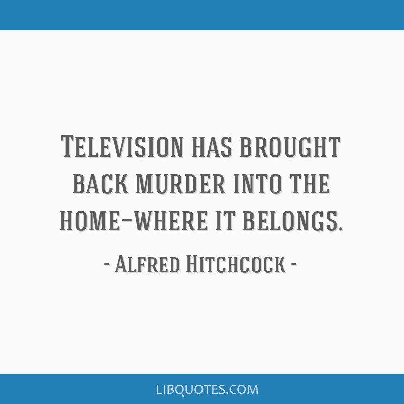 Television has brought back murder into the home—where it belongs.