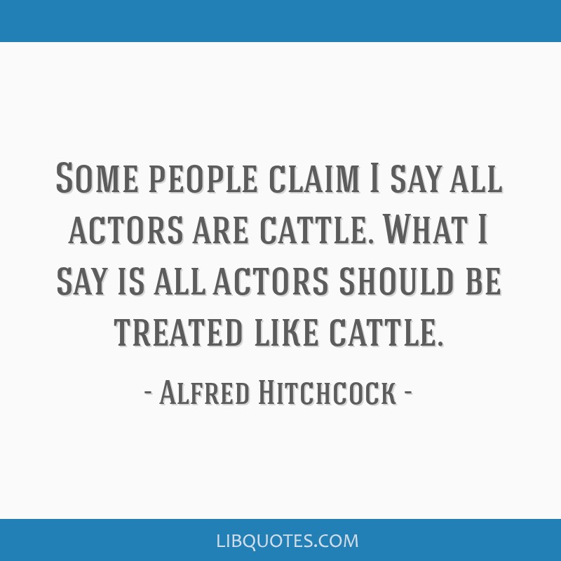Some people claim I say all actors are cattle. What I say is all actors should be treated like cattle.