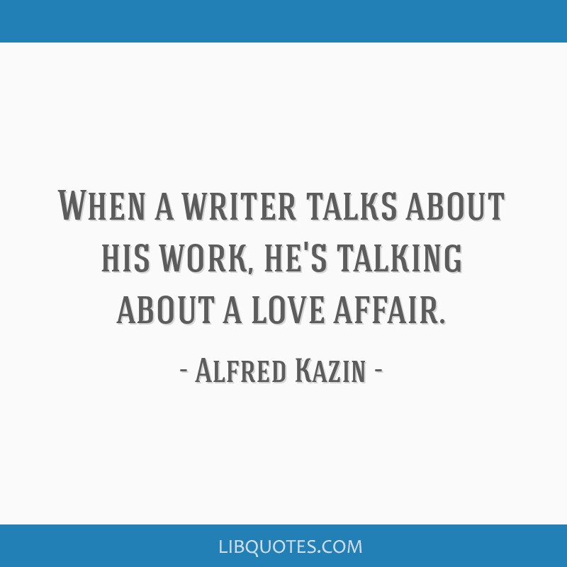 When a writer talks about his work, he's talking about a love affair.