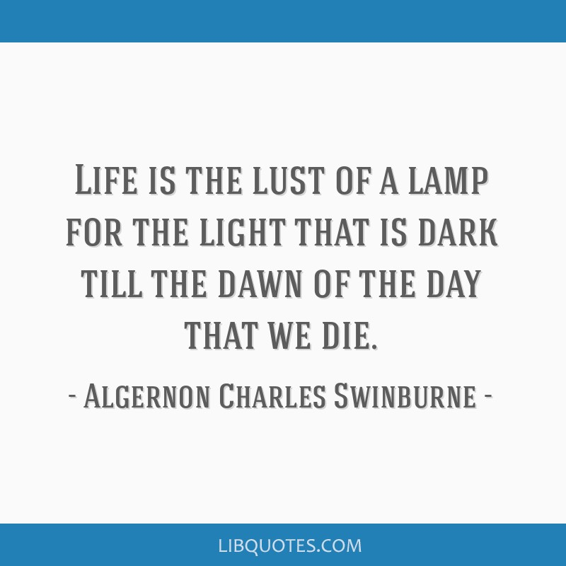 Life is the lust of a lamp for the light that is dark till the dawn of the day that we die.