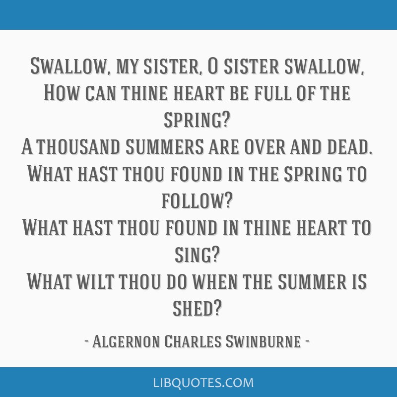 Swallow, my sister, O sister swallow, How can thine heart be full of the spring? A thousand summers are over and dead. What hast thou found in the...
