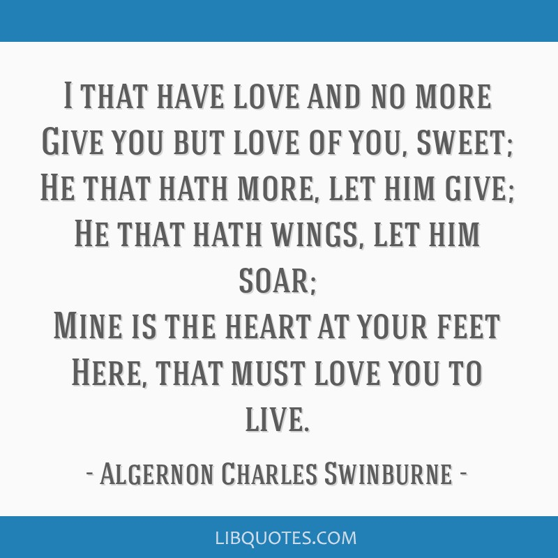 I that have love and no more Give you but love of you, sweet; He that hath more, let him give; He that hath wings, let him soar; Mine is the heart at ...