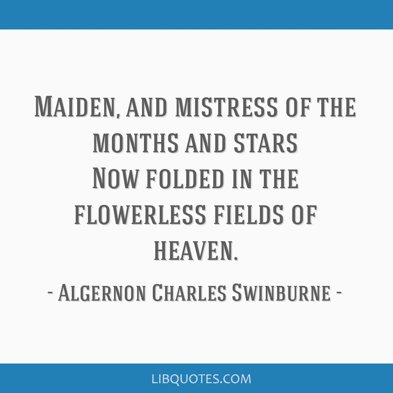Maiden, and mistress of the months and stars Now folded in the flowerless fields of heaven.
