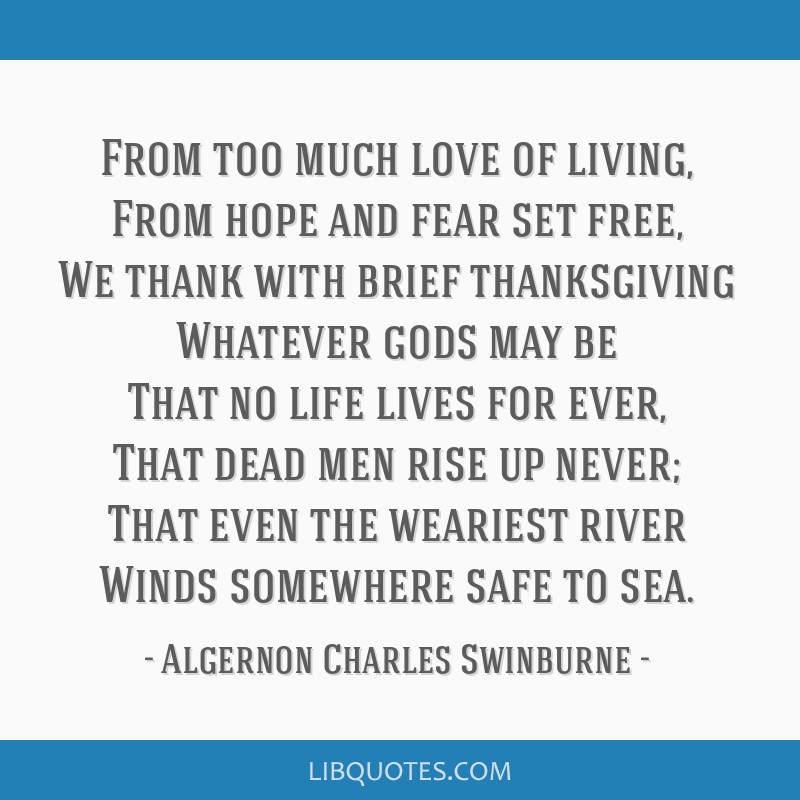 From too much love of living, From hope and fear set free, We thank with brief thanksgiving Whatever gods may be That no life lives for ever, That...