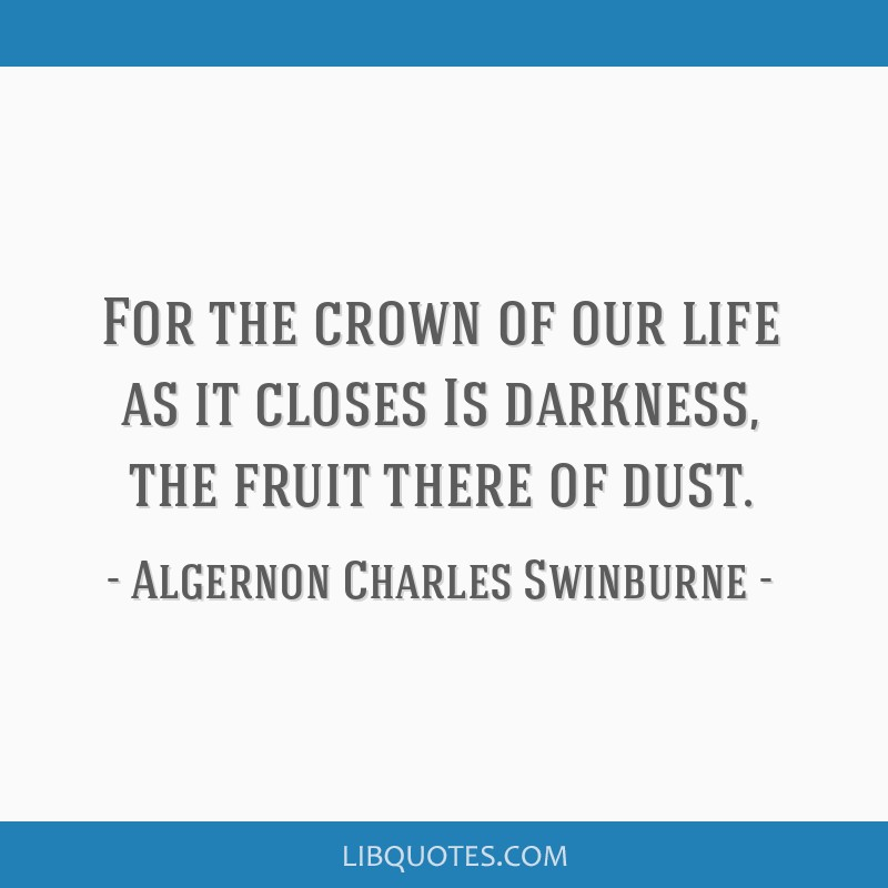 For the crown of our life as it closes Is darkness, the fruit there of dust.
