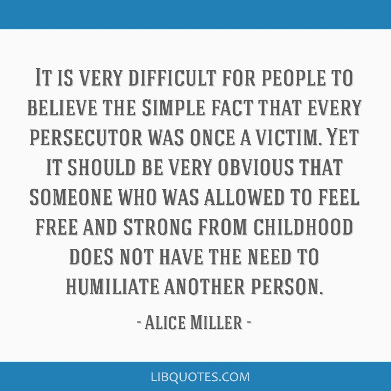 It is very difficult for people to believe the simple fact that every persecutor was once a victim. Yet it should be very obvious that someone who...