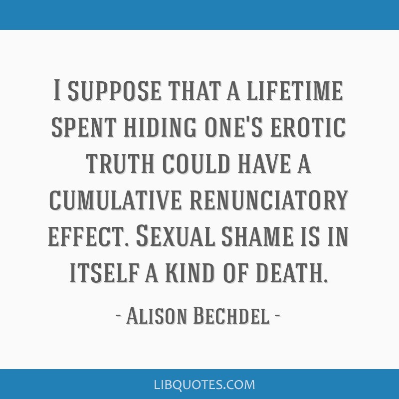 I suppose that a lifetime spent hiding one's erotic truth could have a cumulative renunciatory effect. Sexual shame is in itself a kind of death.