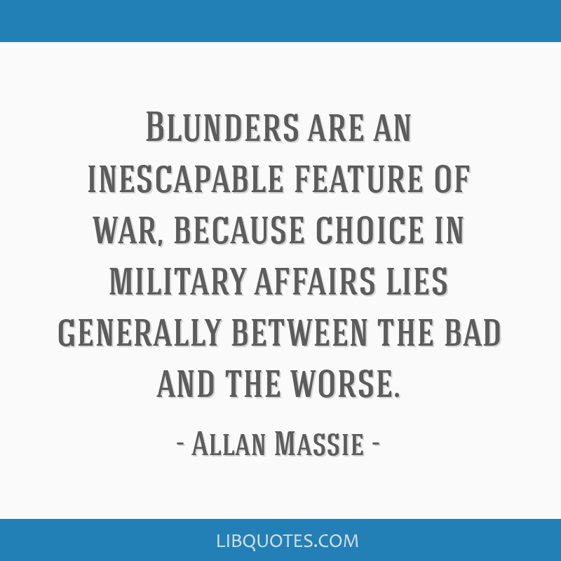 Blunders are an inescapable feature of war, because choice in military affairs lies generally between the bad and the worse.