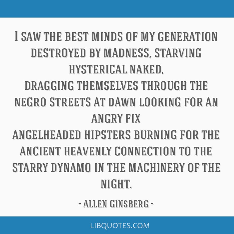I saw the best minds of my generation destroyed by madness, starving hysterical naked, dragging themselves through the negro streets at dawn looking...
