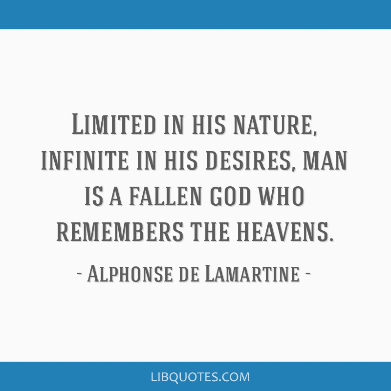 Limited in his nature, infinite in his desires, man is a fallen god who remembers the heavens.