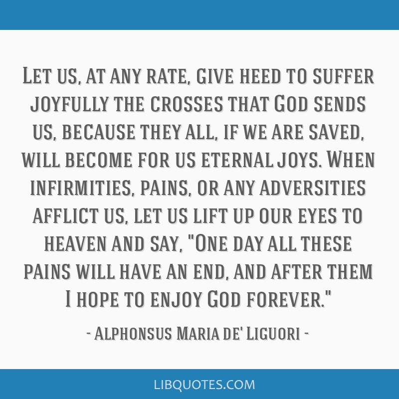 Let us, at any rate, give heed to suffer joyfully the crosses that God sends us, because they all, if we are saved, will become for us eternal joys....