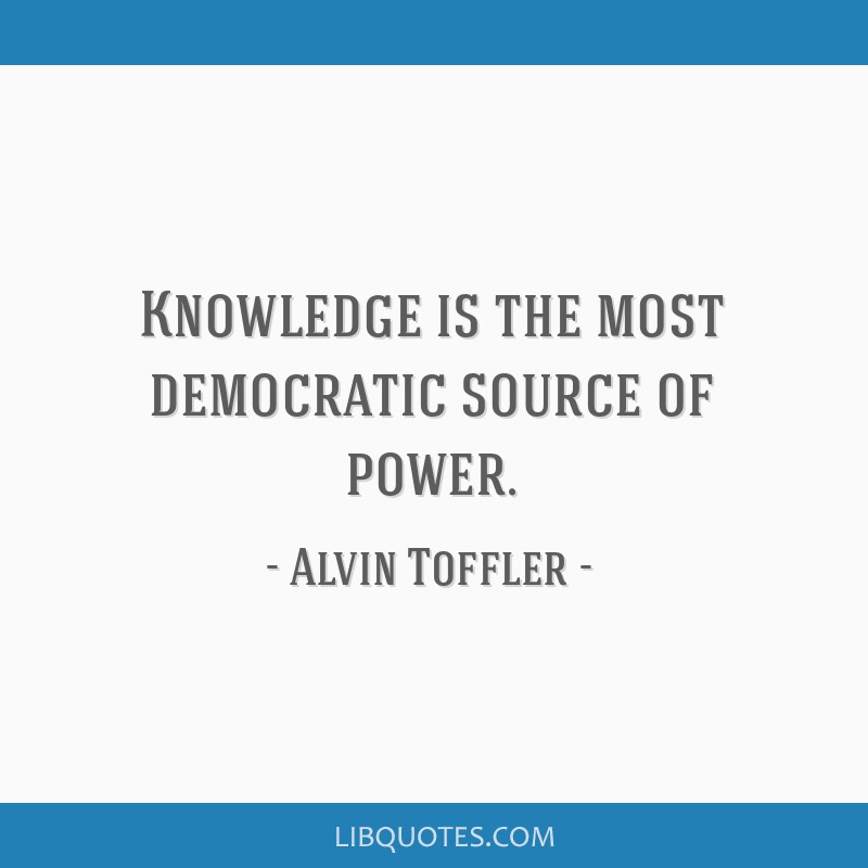 Knowledge is the most democratic source of power.