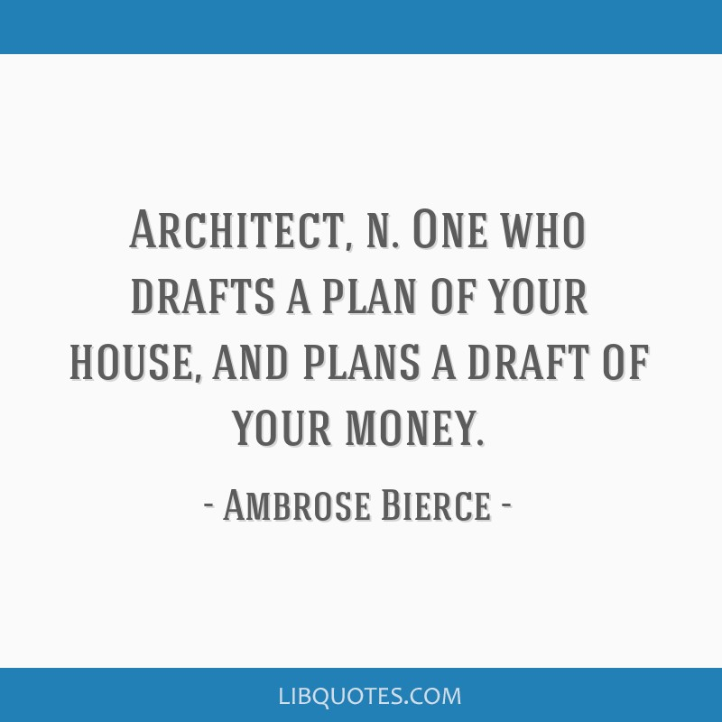 Architect, n. One who drafts a plan of your house, and plans a draft of your money.