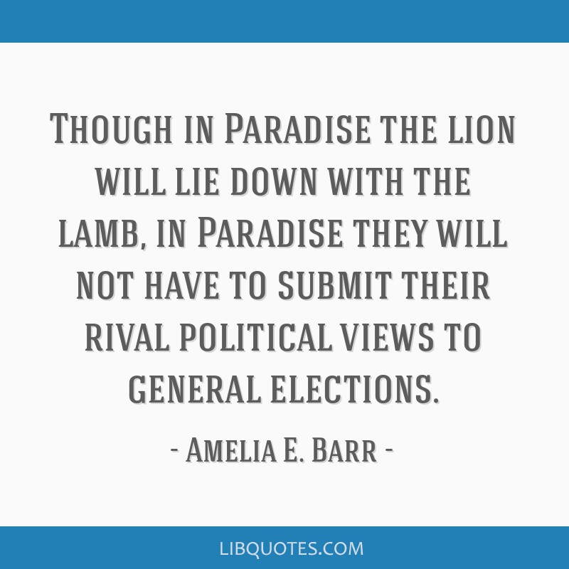 Though in Paradise the lion will lie down with the lamb, in Paradise they will not have to submit their rival political views to general elections.