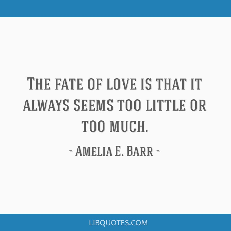 The fate of love is that it always seems too little or too much.