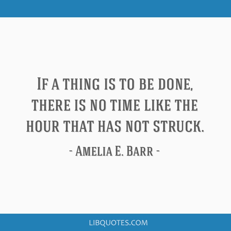 If a thing is to be done, there is no time like the hour that has not struck.