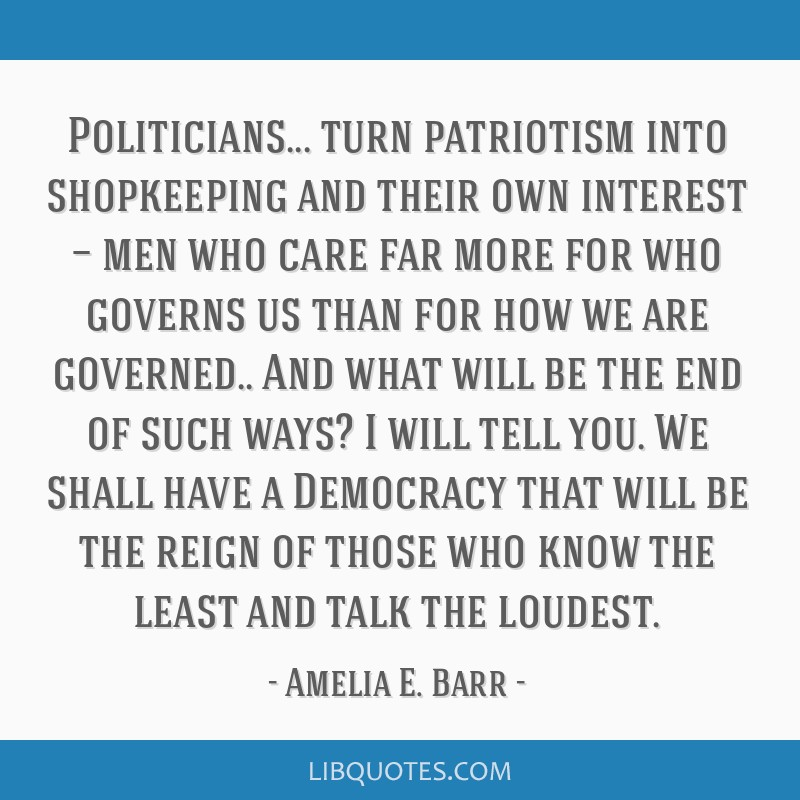 Politicians... turn patriotism into shopkeeping and their own interest — men who care far more for who governs us than for how we are governed.....