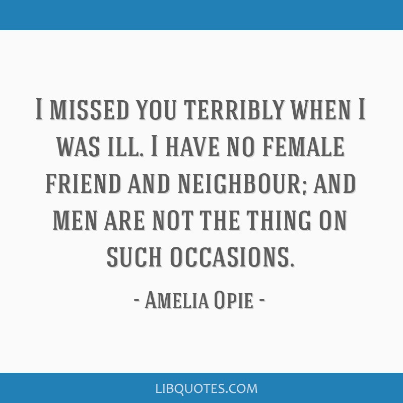 I missed you terribly when I was ill. I have no female friend and neighbour; and men are not the thing on such occasions.