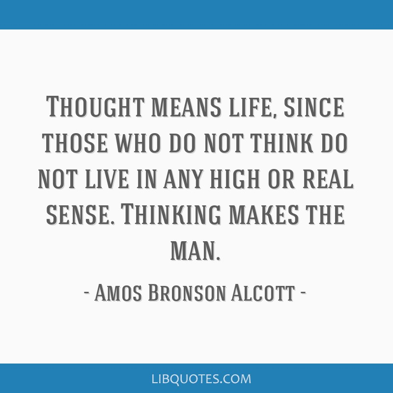 Thought means life, since those who do not think do not live in any high or real sense. Thinking makes the man.