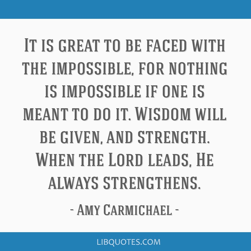 It is great to be faced with the impossible, for nothing is impossible if one is meant to do it. Wisdom will be given, and strength. When the Lord...