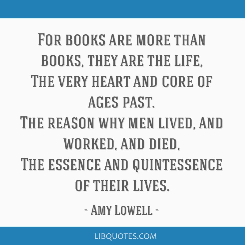 For books are more than books, they are the life, The very heart and core of ages past. The reason why men lived, and worked, and died, The essence...