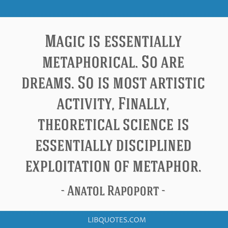 Magic is essentially metaphorical. So are dreams. So is most artistic activity, Finally, theoretical science is essentially disciplined exploitation...