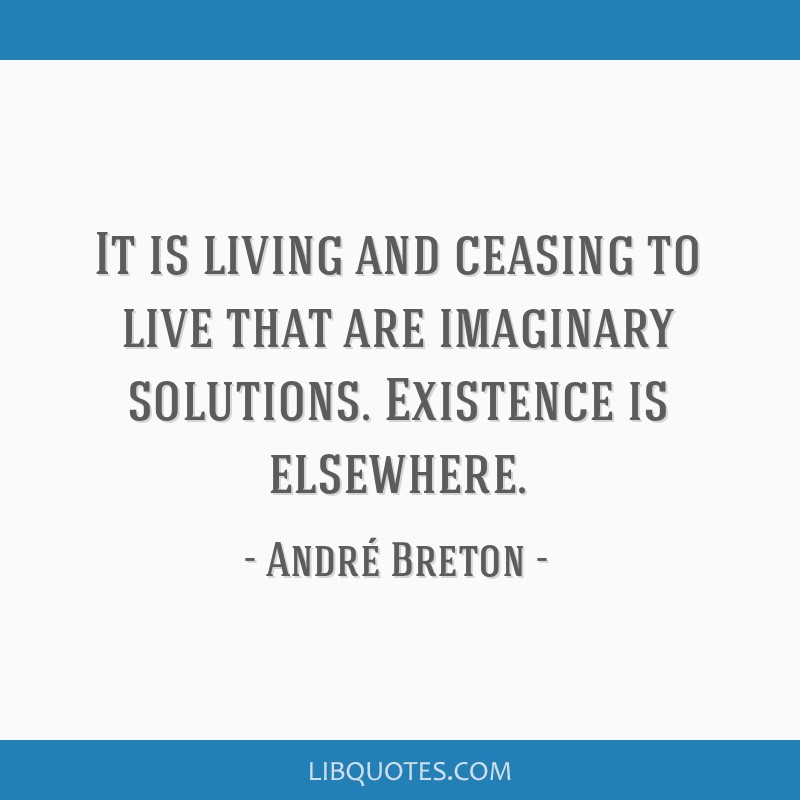 It is living and ceasing to live that are imaginary solutions. Existence is elsewhere.