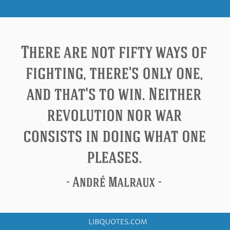 There are not fifty ways of fighting, there's only one, and that's to win. Neither revolution nor war consists in doing what one pleases.
