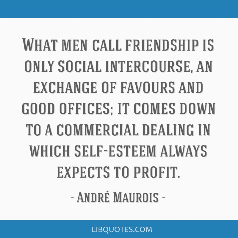 What men call friendship is only social intercourse, an exchange of favours and good offices; it comes down to a commercial dealing in which...