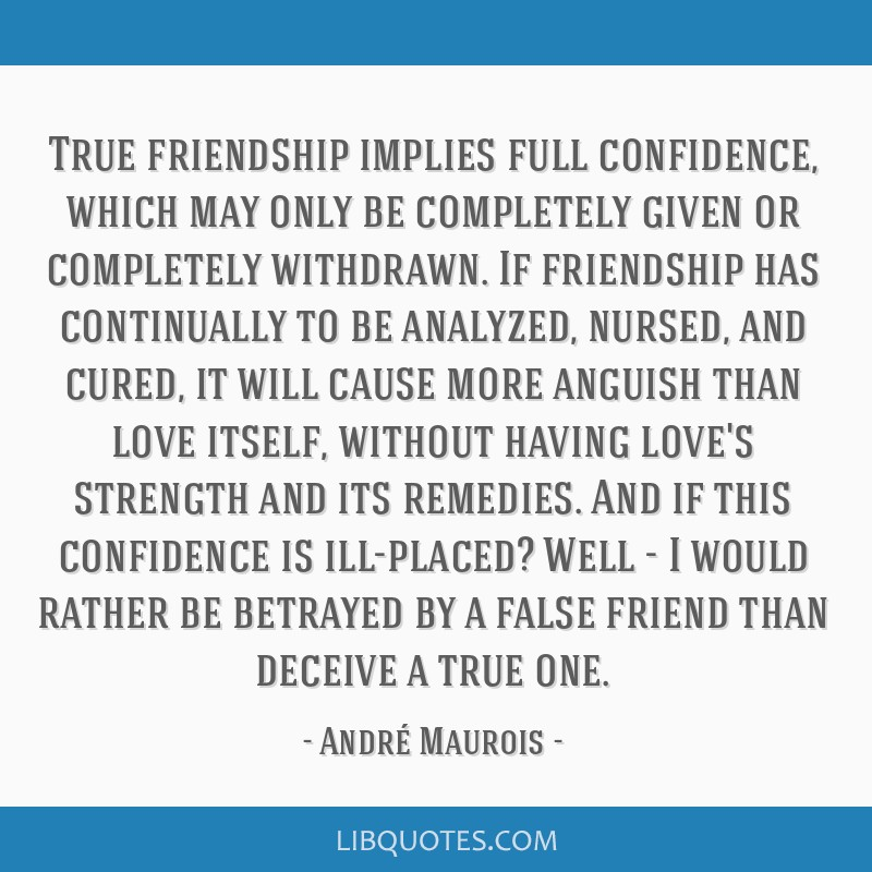 True friendship implies full confidence, which may only be completely given or completely withdrawn. If friendship has continually to be analyzed,...