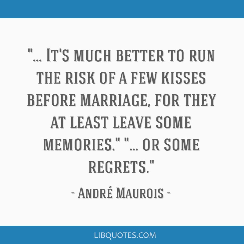 It's much better to run the risk of a few kisses before marriage, for they at least leave some memories. … or some regrets.