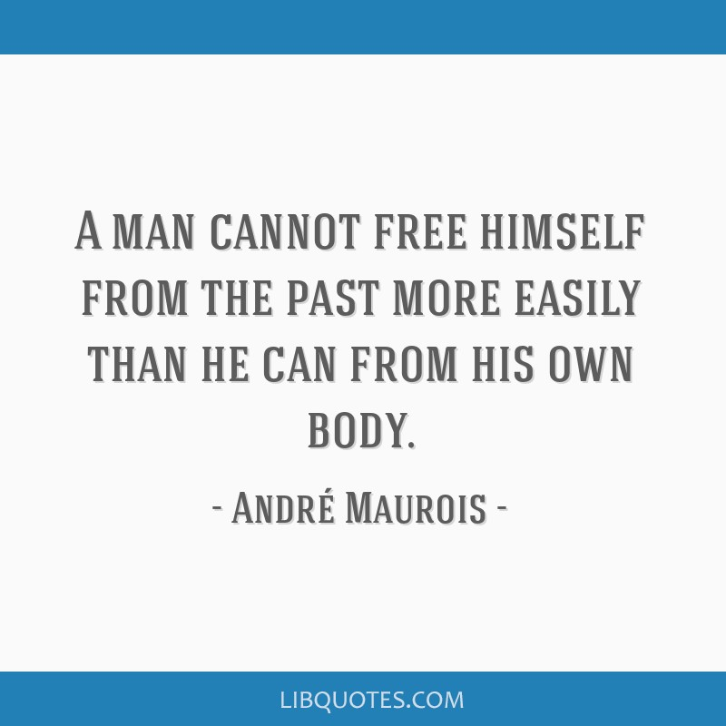 A man cannot free himself from the past more easily than he can from his own body.
