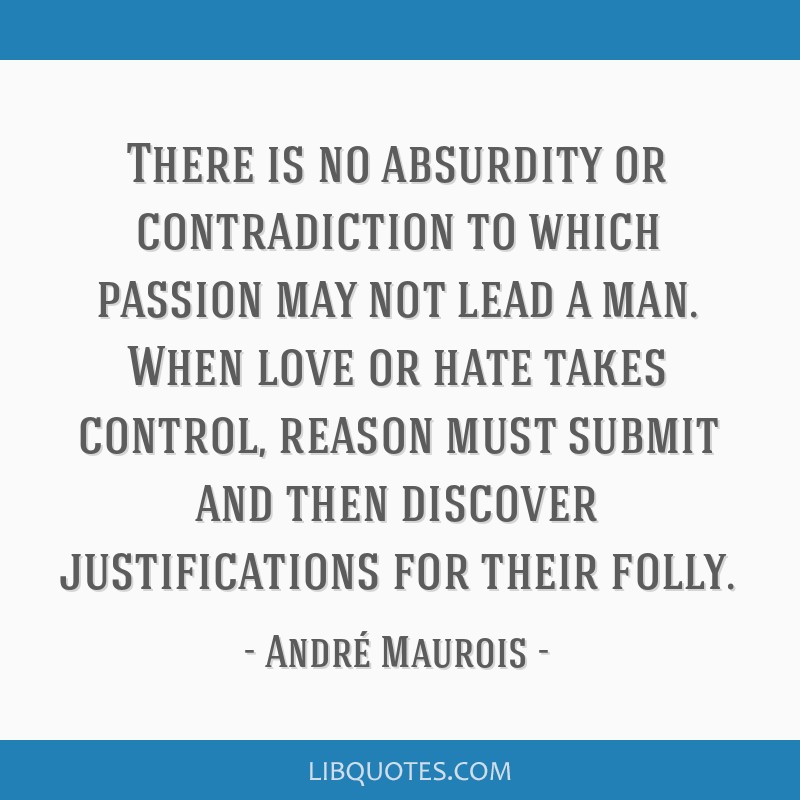 There is no absurdity or contradiction to which passion may not lead a man. When love or hate takes control, reason must submit and then discover...