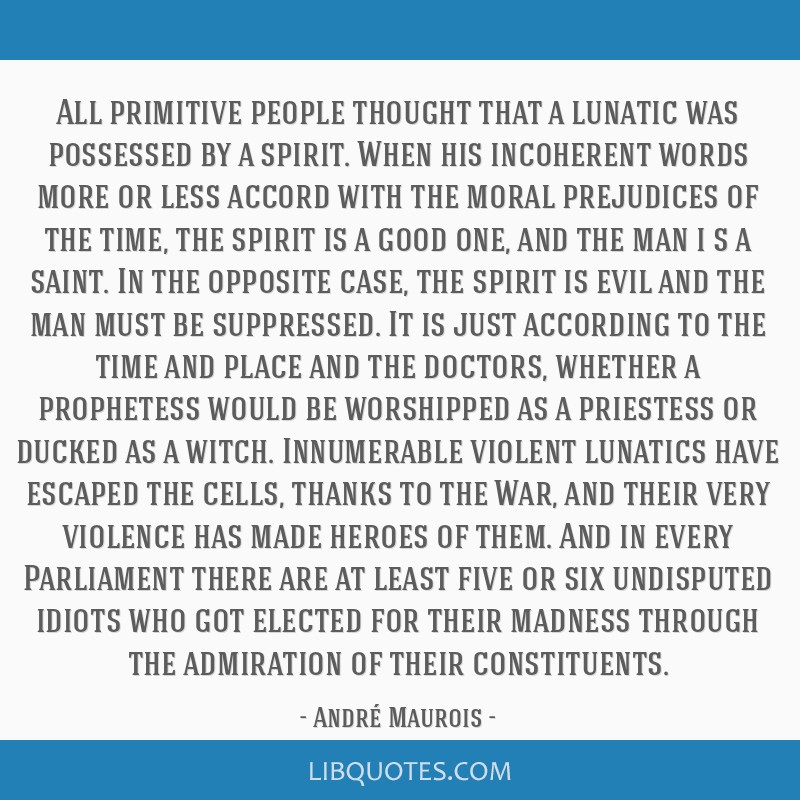 All primitive people thought that a lunatic was possessed by a spirit. When his incoherent words more or less accord with the moral prejudices of the ...
