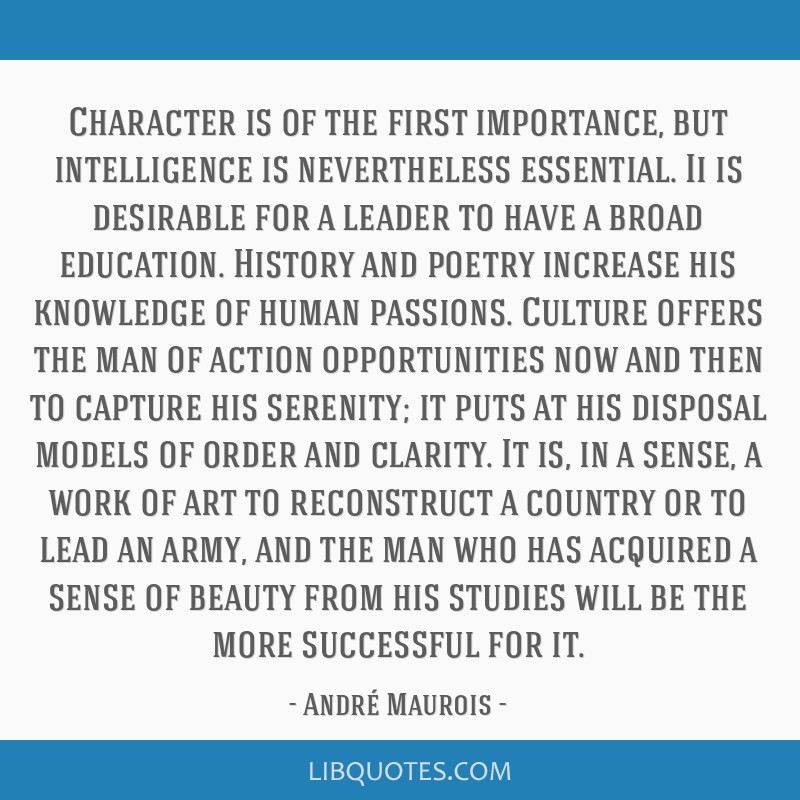 Character is of the first importance, but intelligence is nevertheless essential. Ii is desirable for a leader to have a broad education. History and ...