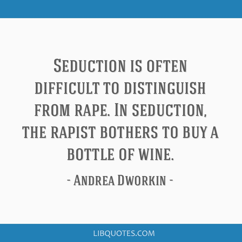 Seduction is often difficult to distinguish from rape. In seduction, the rapist bothers to buy a bottle of wine.