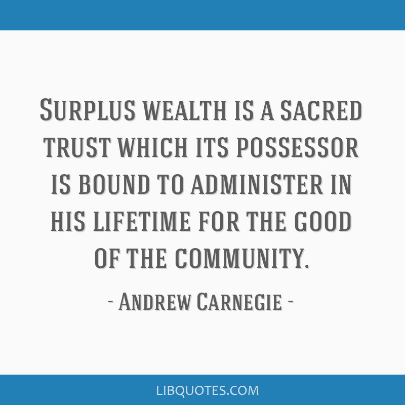 Surplus wealth is a sacred trust which its possessor is bound to administer in his lifetime for the good of the community.