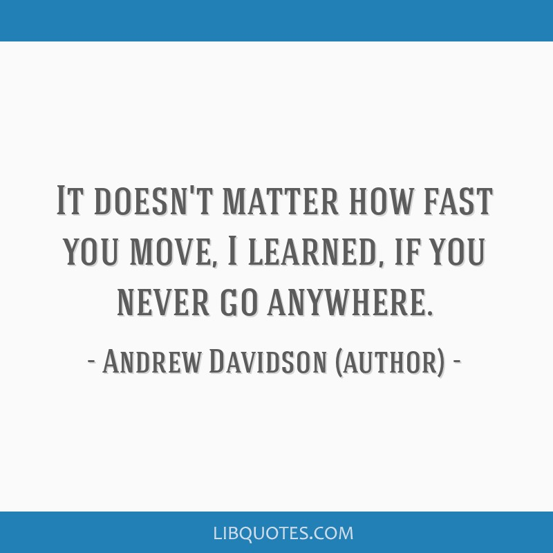 It Doesnt Matter How Fast You Move I Learned If You Never Go