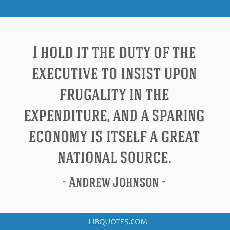 I hold it the duty of the executive to insist upon frugality in the expenditure, and a sparing economy is itself a great national source.