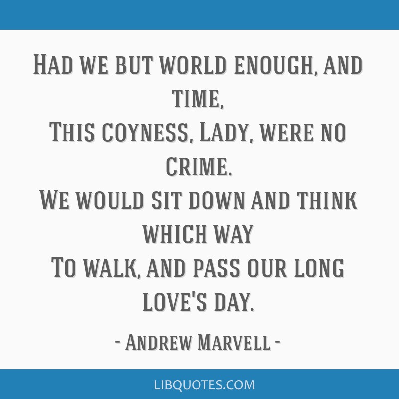 Had we but world enough, and time, This coyness, Lady, were no crime. We would sit down and think which way To walk, and pass our long love's day.