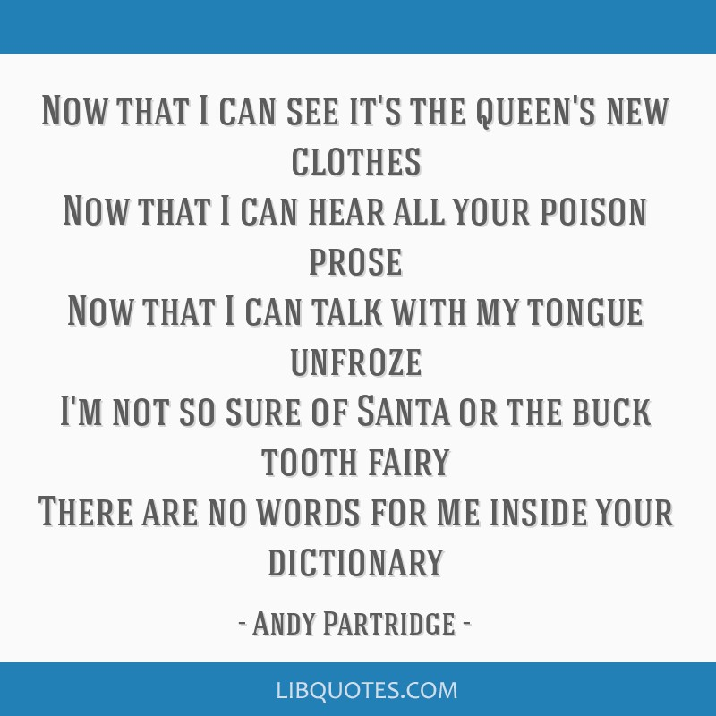 Now that I can see it's the queen's new clothes Now that I can hear all your poison prose Now that I can talk with my tongue unfroze I'm not so sure...