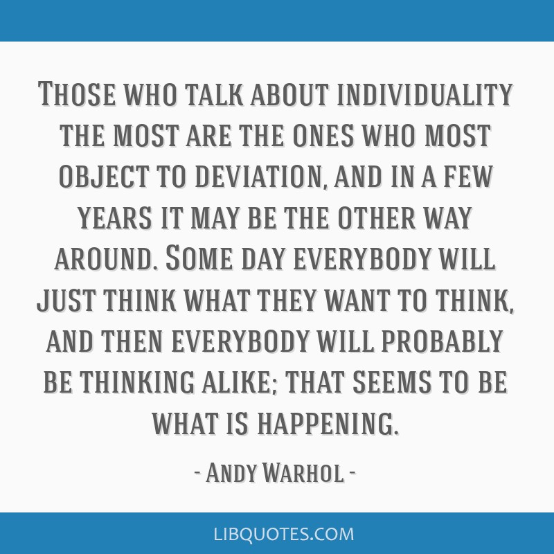 Those who talk about individuality the most are the ones who most object to deviation, and in a few years it may be the other way around. Some day...