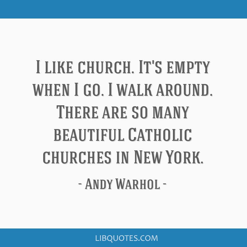 I like church. It's empty when I go. I walk around. There are so many beautiful Catholic churches in New York.