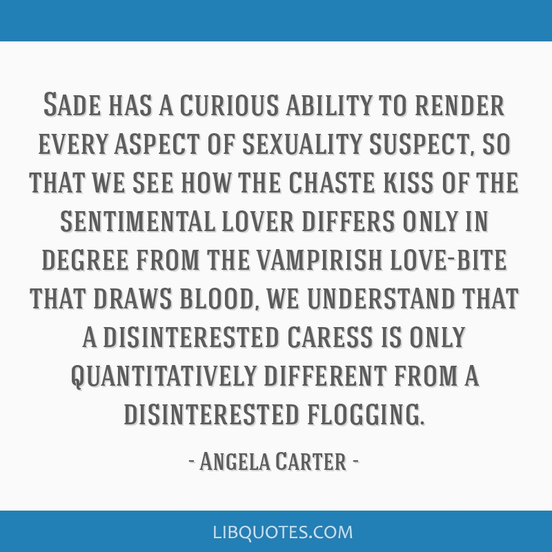 Sade has a curious ability to render every aspect of sexuality suspect, so that we see how the chaste kiss of the sentimental lover differs only in...