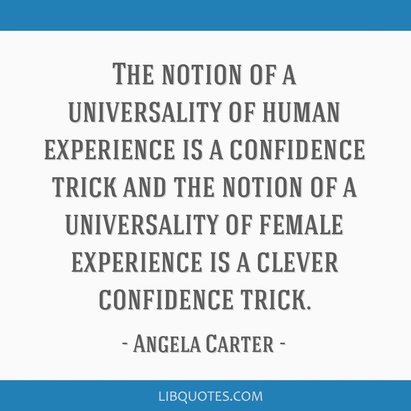 The notion of a universality of human experience is a confidence trick and the notion of a universality of female experience is a clever confidence...