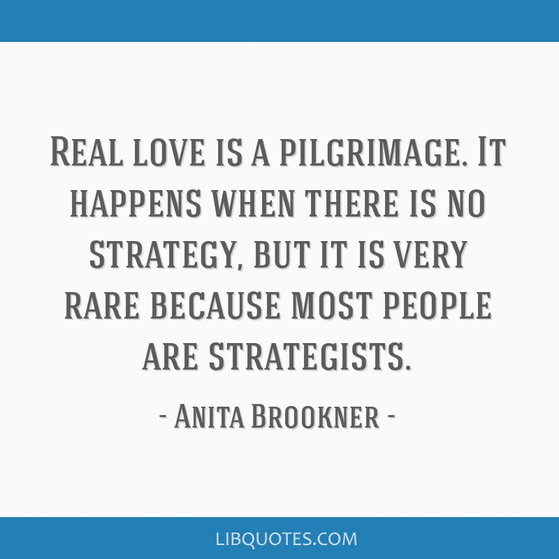 Real love is a pilgrimage. It happens when there is no strategy, but it is very rare because most people are strategists.