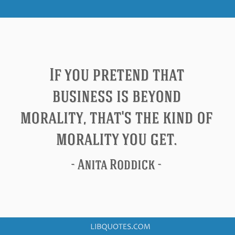 If you pretend that business is beyond morality, that's the kind of morality you get.