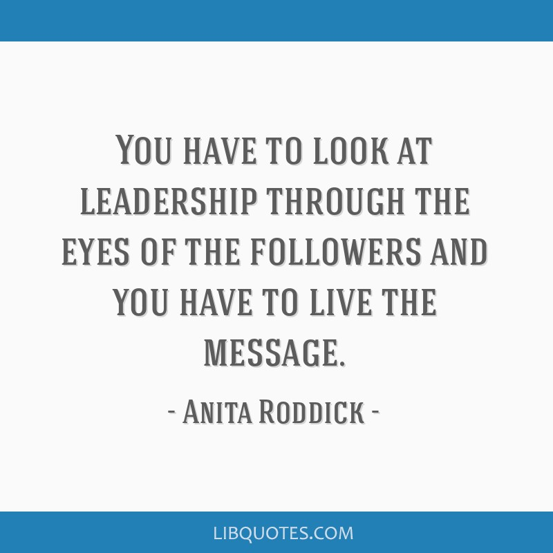 You have to look at leadership through the eyes of the followers and you have to live the message.