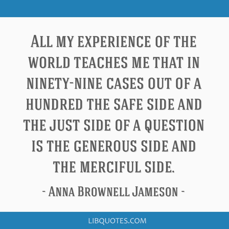 All my experience of the world teaches me that in ninety-nine cases out of a hundred the safe side and the just side of a question is the generous...