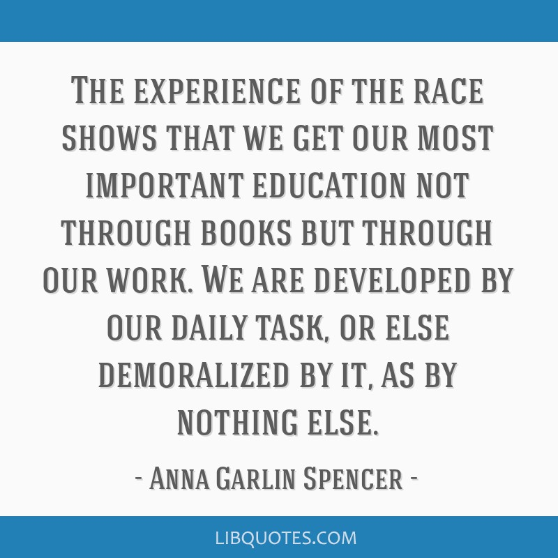 The experience of the race shows that we get our most important education not through books but through our work. We are developed by our daily task, ...